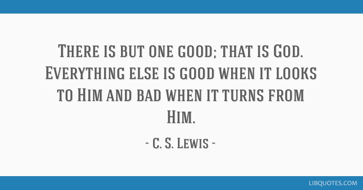 There is but one good; that is God. Everything else is good when it looks to Him and bad when it turns from Him.