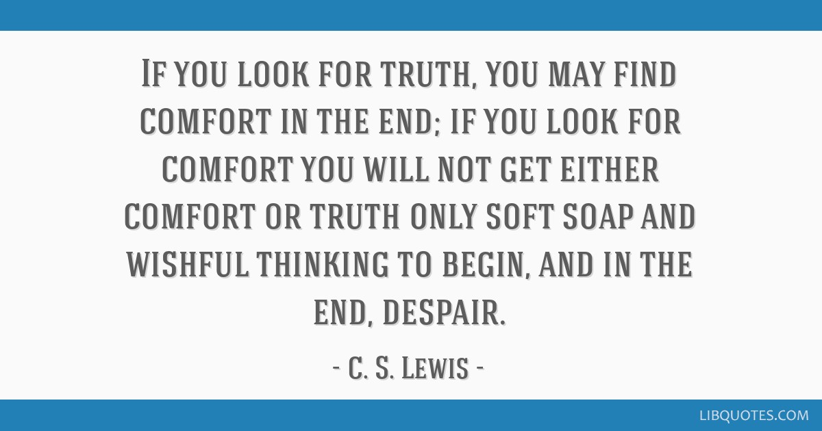 If you look for truth, you may find comfort in the end; if you look for comfort you will not get either comfort or truth only soft soap and wishful...