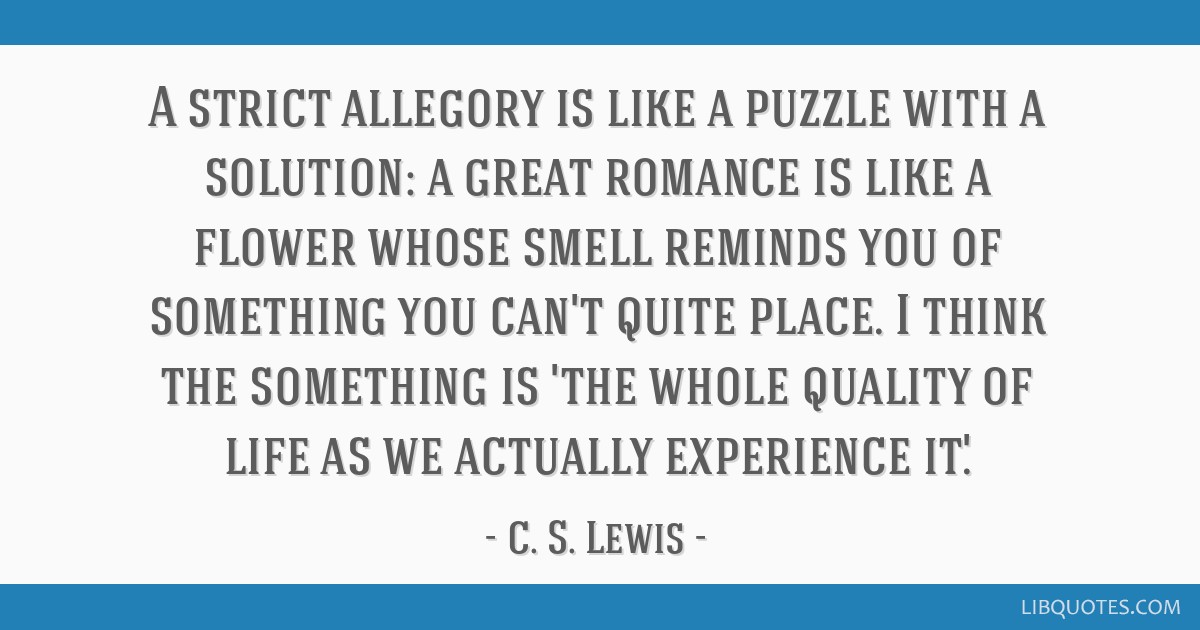 A strict allegory is like a puzzle with a solution: a great romance is like a flower whose smell reminds you of something you can't quite place. I...