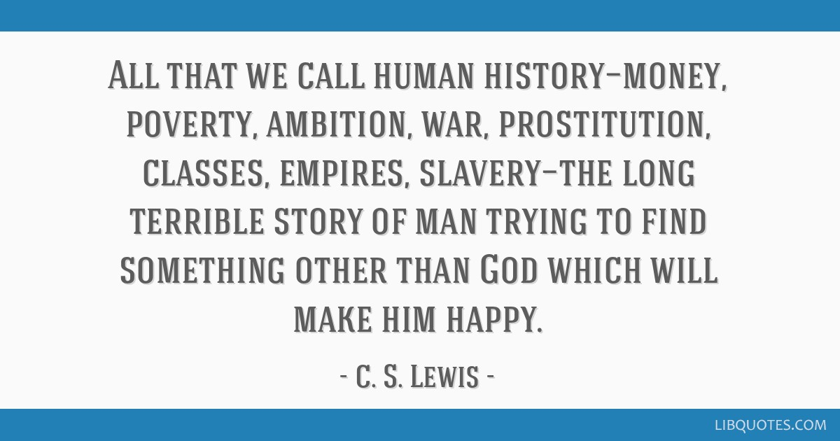 All that we call human history—money, poverty, ambition, war, prostitution, classes, empires, slavery—the long terrible story of man trying to...