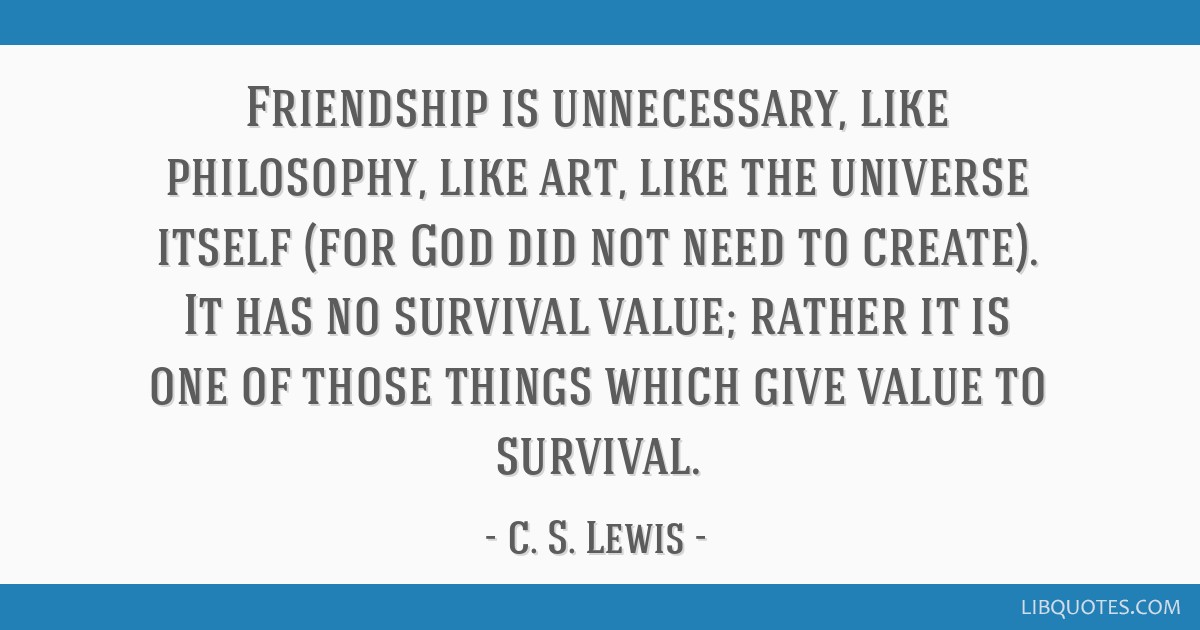Friendship is unnecessary, like philosophy, like art, like the universe itself (for God did not need to create). It has no survival value; rather it...