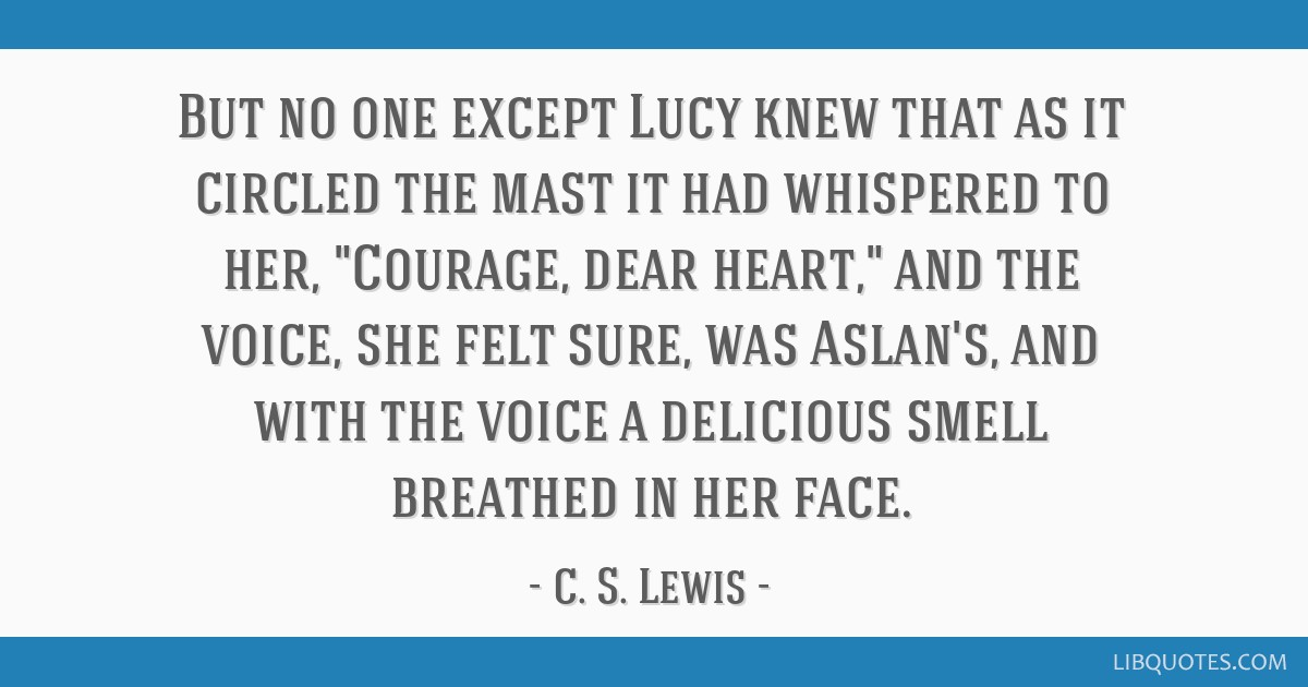 But no one except Lucy knew that as it circled the mast it had whispered to her, Courage, dear heart, and the voice, she felt sure, was Aslan's, and...