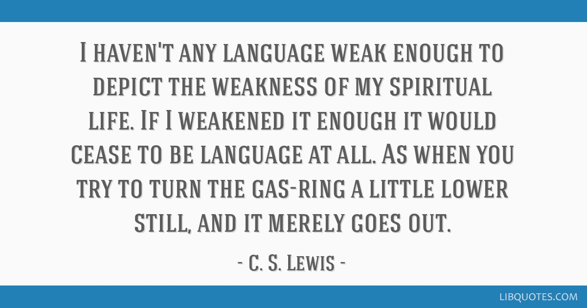 I haven't any language weak enough to depict the weakness of my spiritual life. If I weakened it enough it would cease to be language at all. As when ...