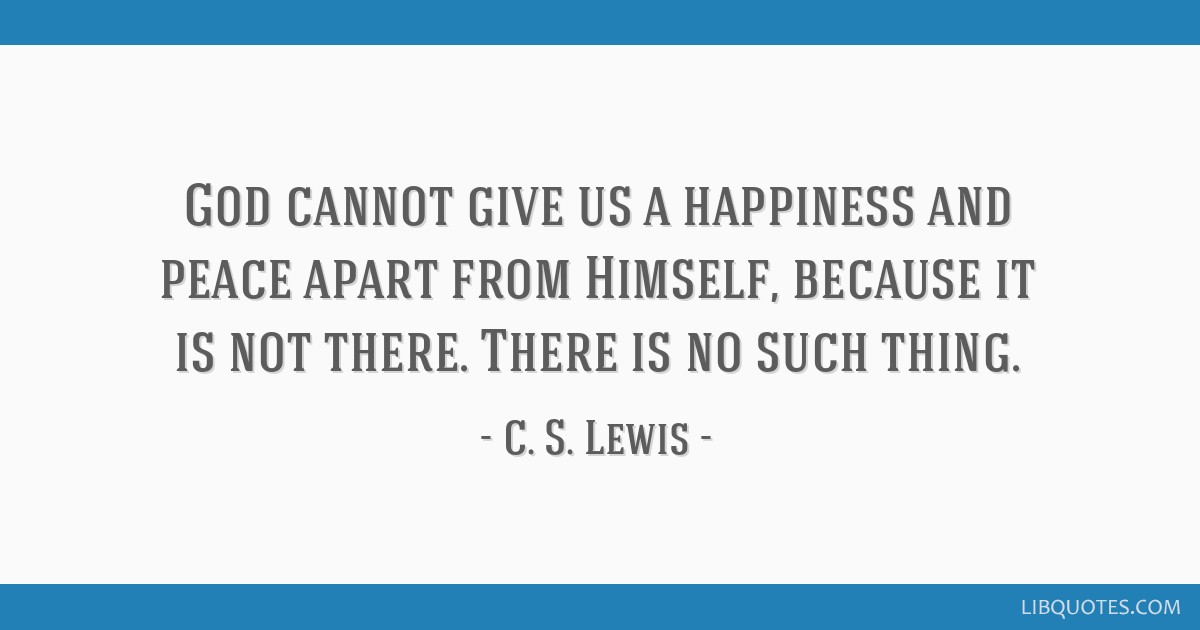 God Cannot Give Us A Happiness And Peace Apart From Himself Because