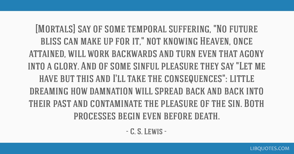 [Mortals] say of some temporal suffering, No future bliss can make up for it, not knowing Heaven, once attained, will work backwards and turn even...