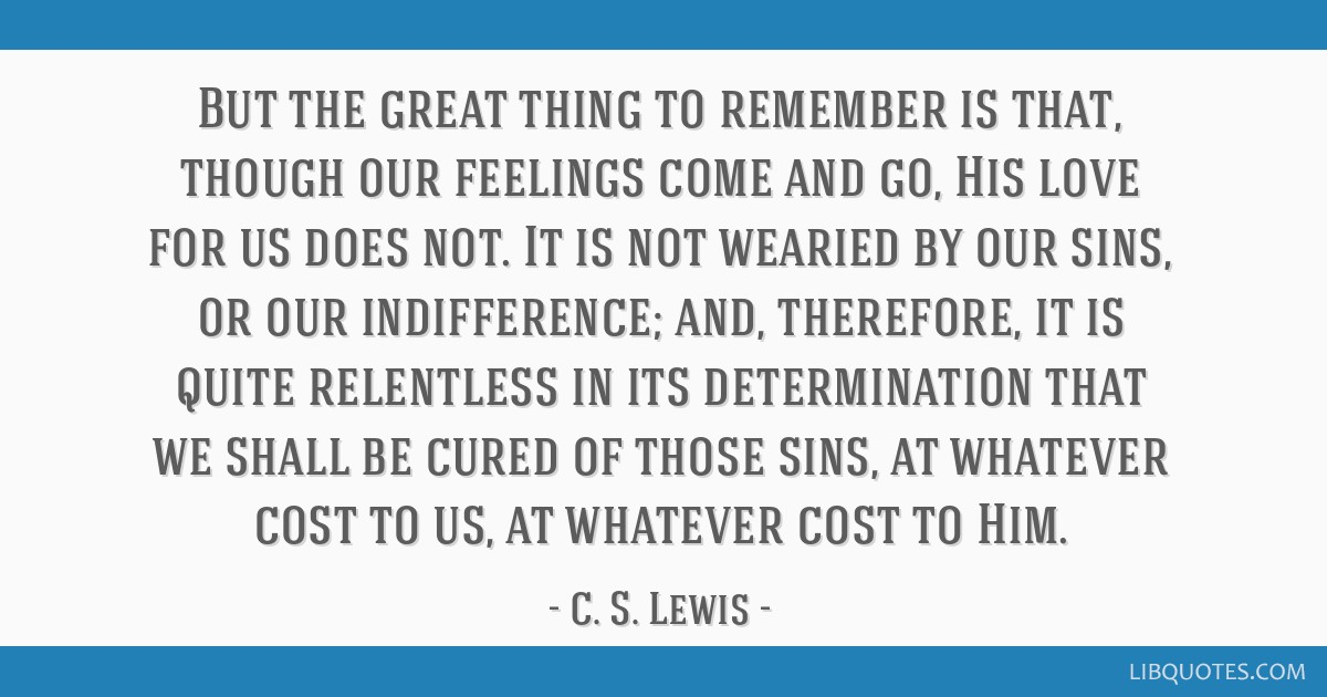 But the great thing to remember is that, though our feelings come and go, His love for us does not. It is not wearied by our sins, or our...