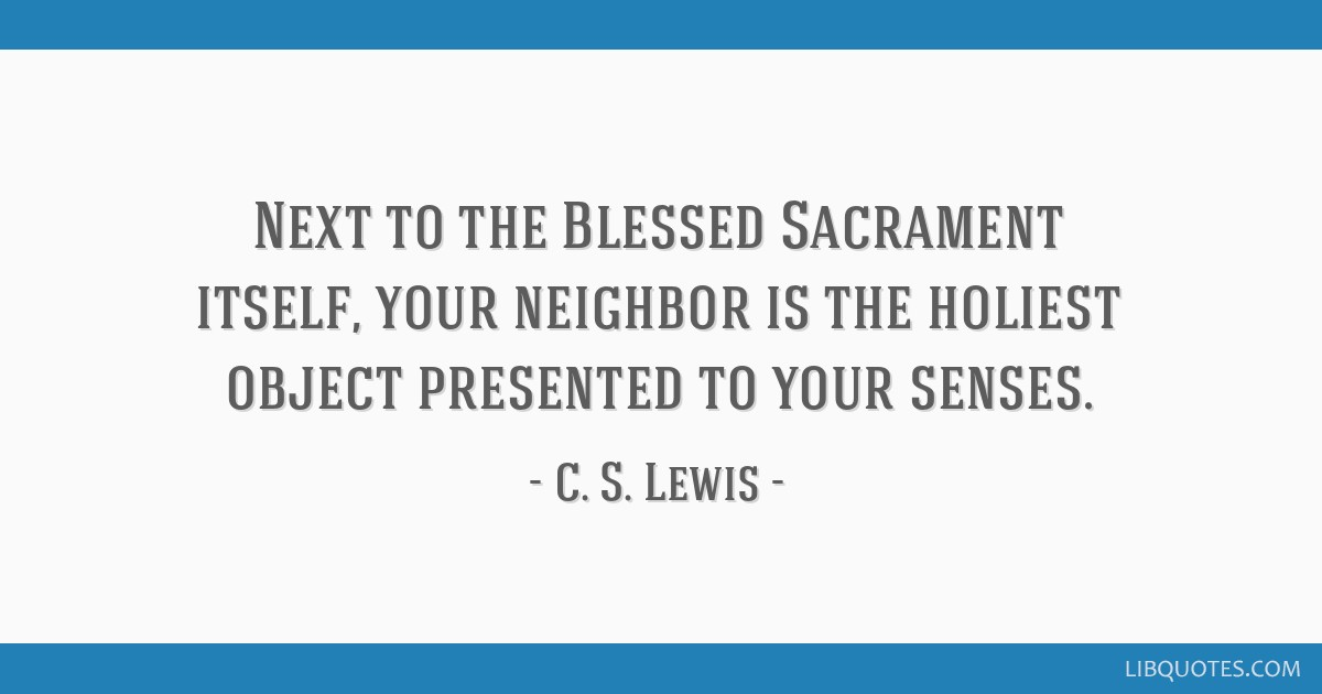 Next to the Blessed Sacrament itself, your neighbor is the holiest object presented to your senses.
