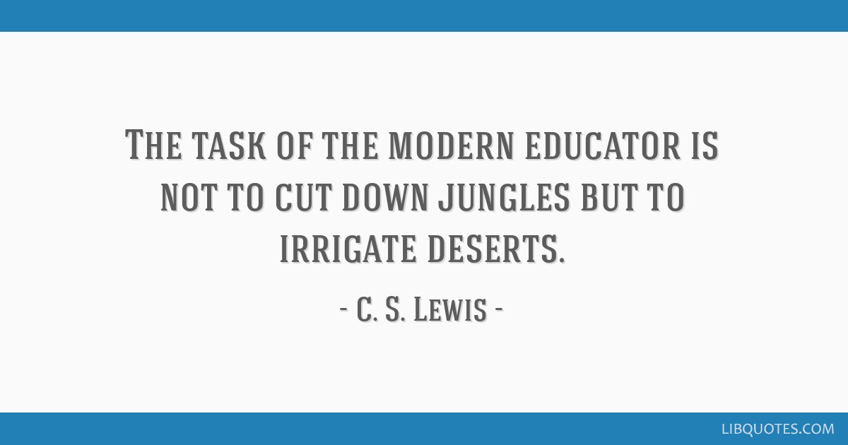 The task of the modern educator is not to cut down jungles but to irrigate deserts.