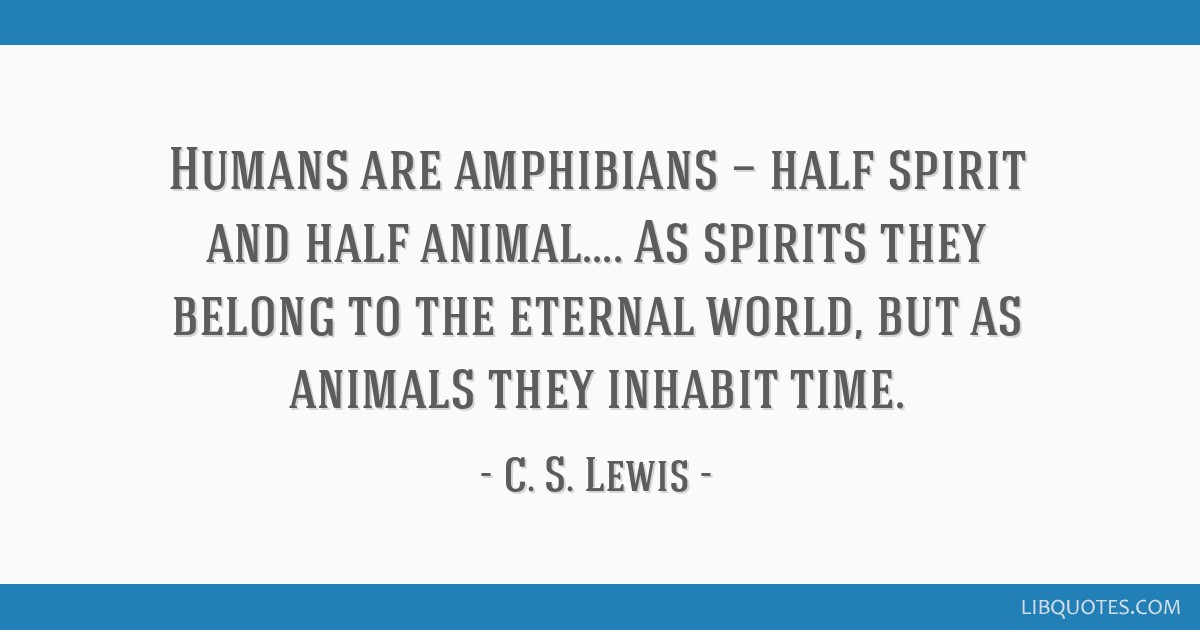 are amphibians — half spirit and half animal As spirits they