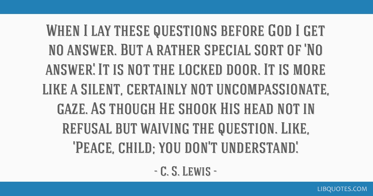 When I lay these questions before God I get no answer. But a rather special sort of 'No answer.' It is not the locked door. It is more like a silent, ...
