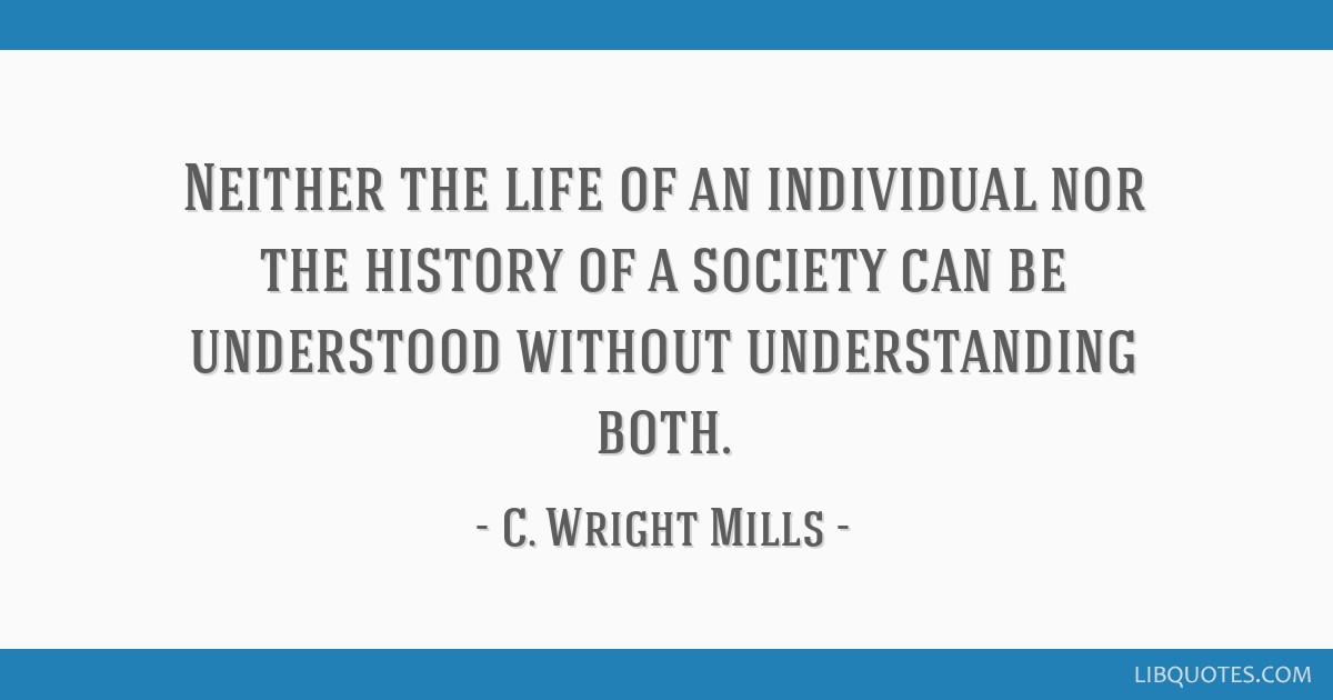 Neither the life of an individual nor the history of a society can be understood without understanding both.