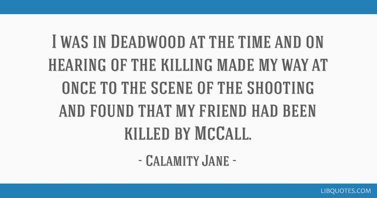 I was in Deadwood at the time and on hearing of the killing made my way at once to the scene of the shooting and found that my friend had been killed ...