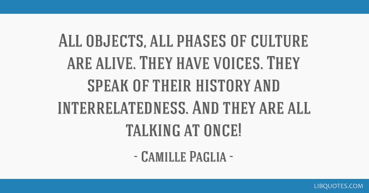 All objects, all phases of culture are alive. They have voices. They speak of their history and interrelatedness. And they are all talking at once!