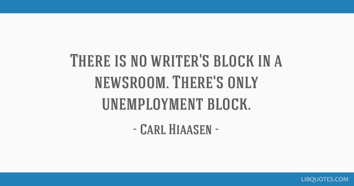 There is no writer's block in a newsroom. There's only unemployment block.