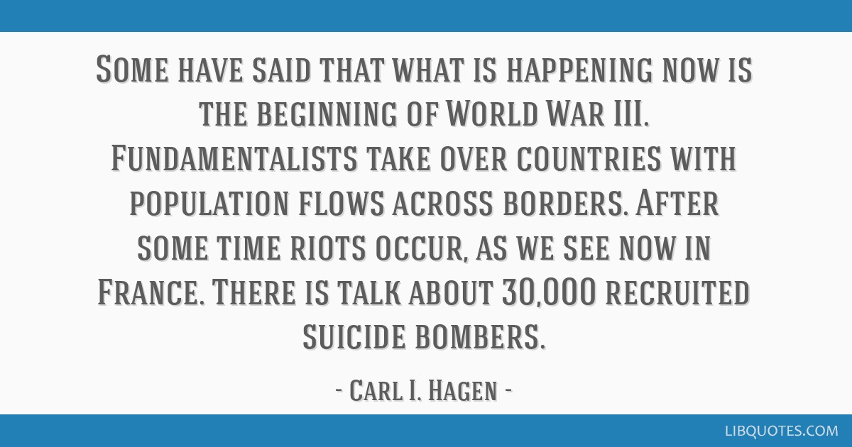 Some have said that what is happening now is the beginning of World War III. Fundamentalists take over countries with population flows across...