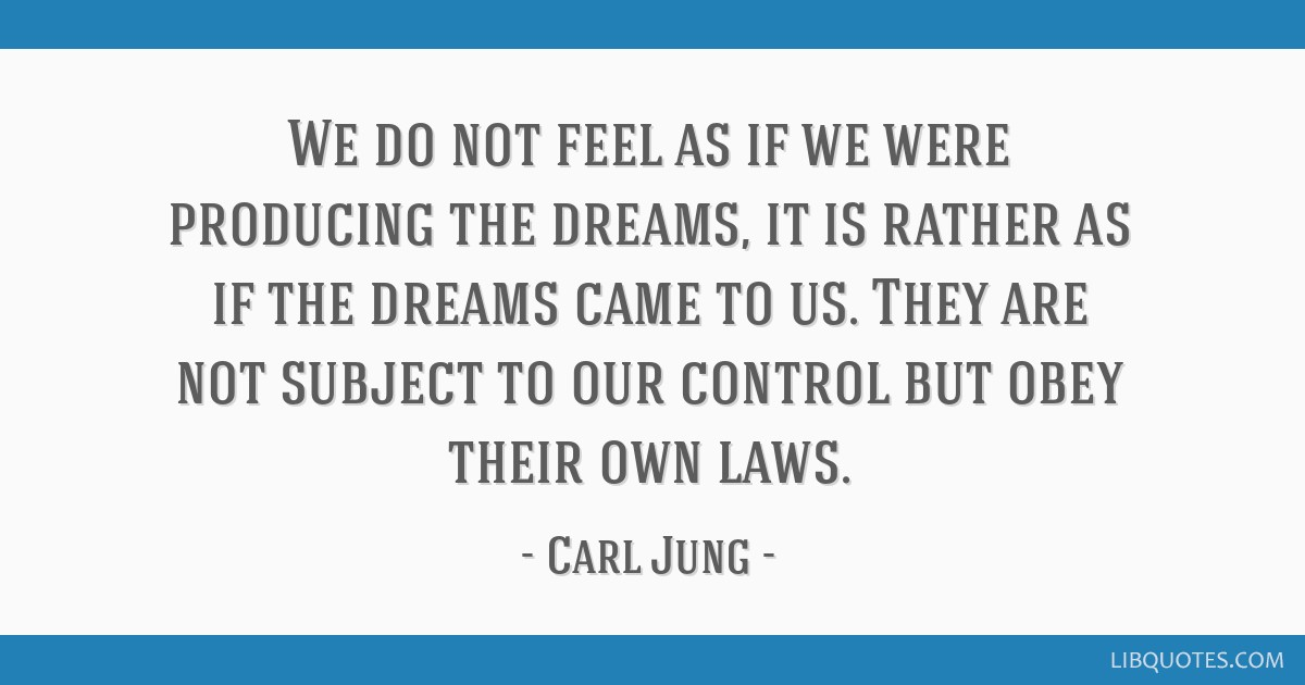 We do not feel as if we were producing the dreams, it is rather as if the dreams came to us. They are not subject to our control but obey their own...