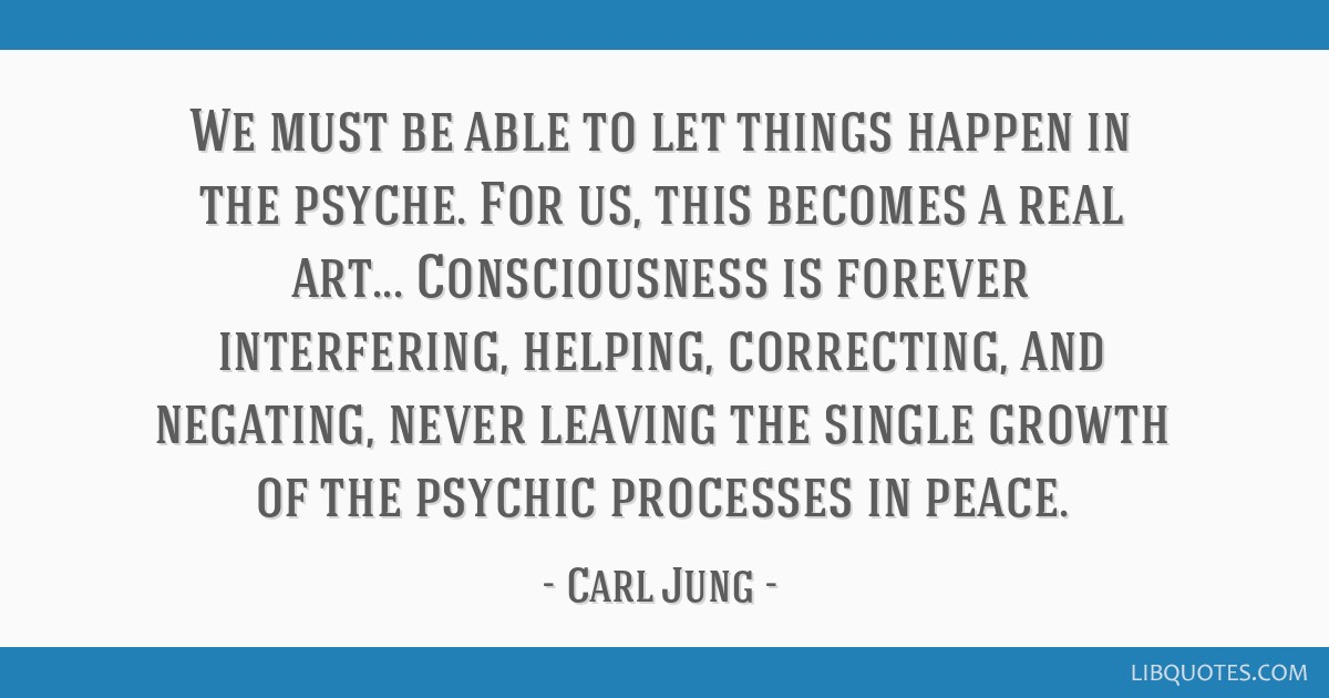 We must be able to let things happen in the psyche. For us, this becomes a real art... Consciousness is forever interfering, helping, correcting, and ...