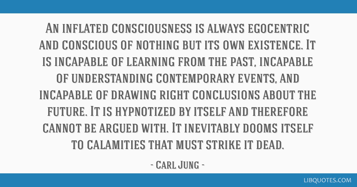 An inflated consciousness is always egocentric and conscious of nothing but its own existence. It is incapable of learning from the past, incapable...