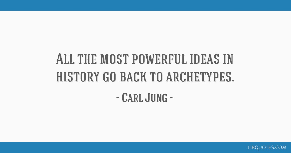 All the most powerful ideas in history go back to archetypes.