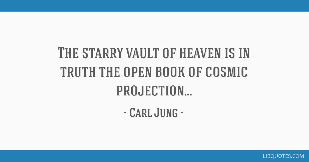 The starry vault of heaven is in truth the open book of cosmic projection...