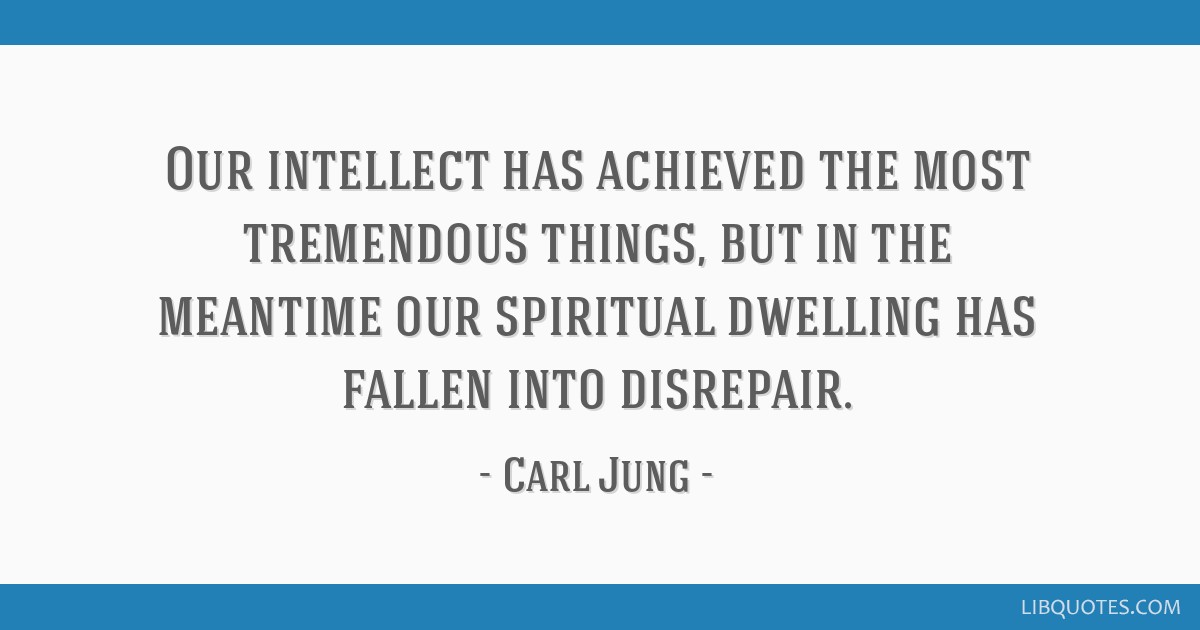 Our intellect has achieved the most tremendous things, but in the meantime our spiritual dwelling has fallen into disrepair.