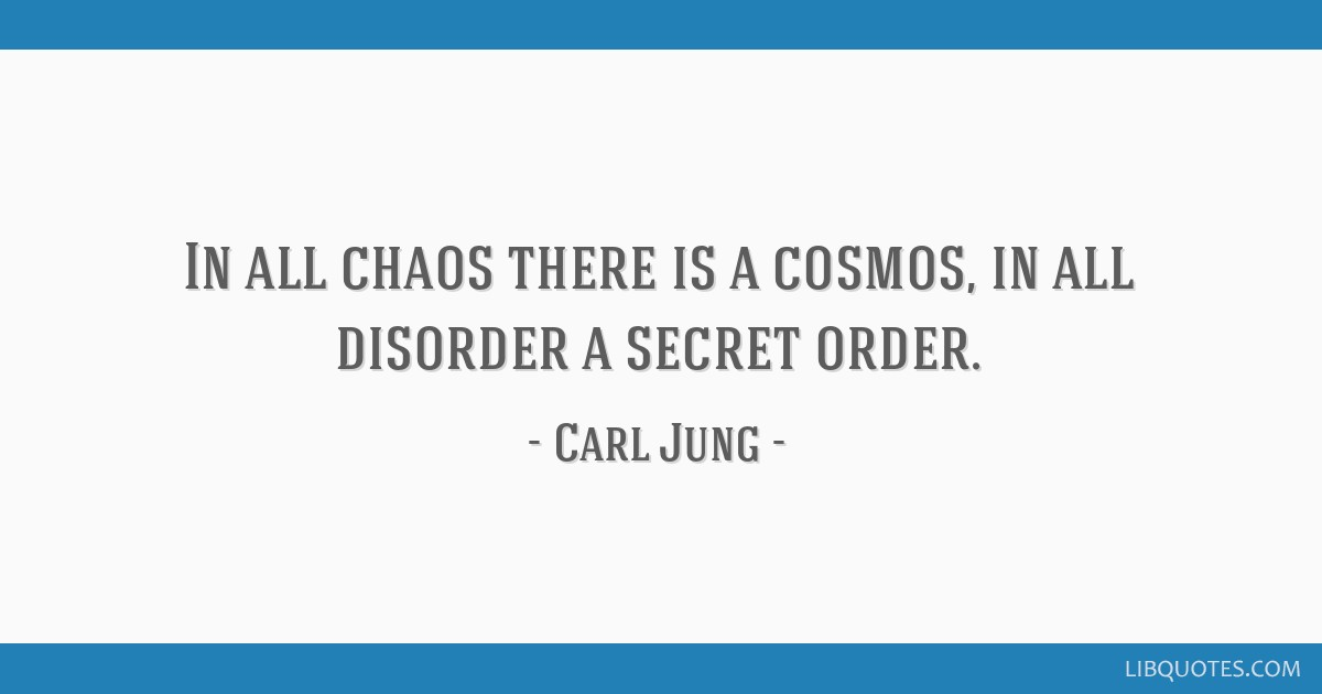 In all chaos there is a cosmos, in all disorder a secret order.
