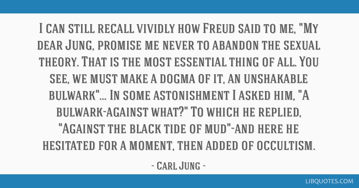 I can still recall vividly how Freud said to me, My dear Jung, promise me never to abandon the sexual theory. That is the most essential thing of...