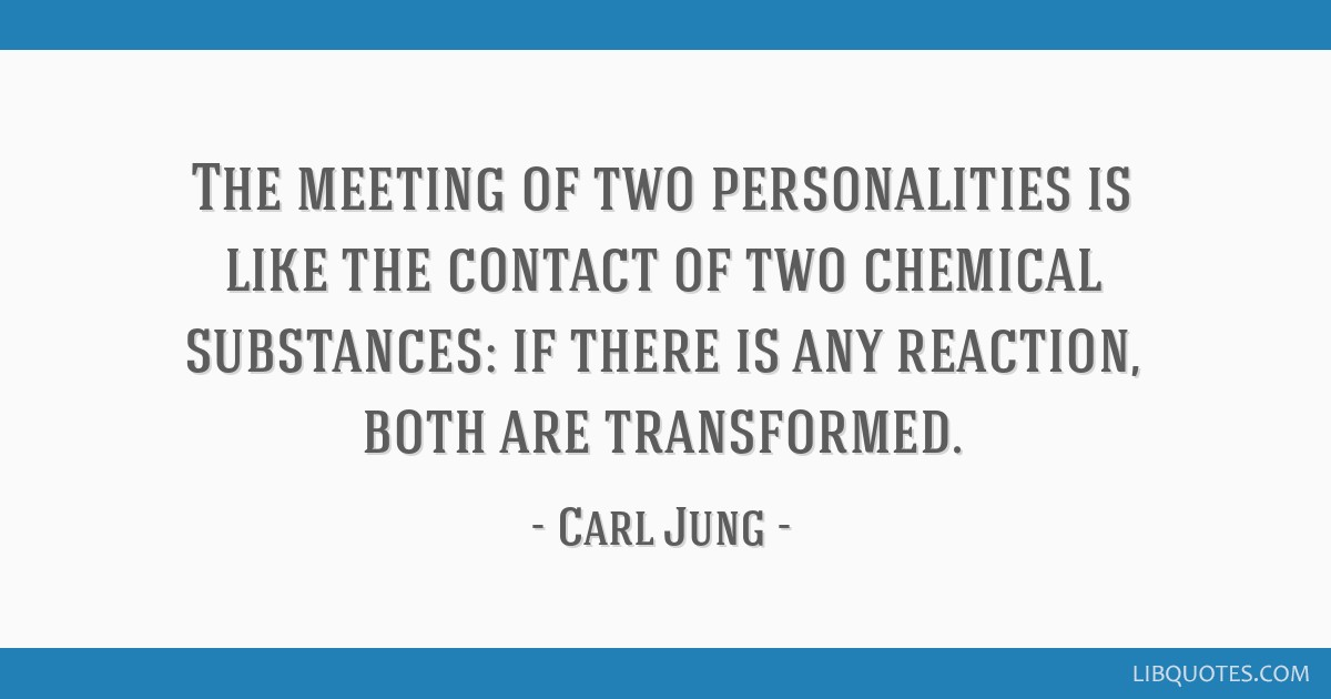 The meeting of two personalities is like the contact of two chemical substances: if there is any reaction, both are transformed.