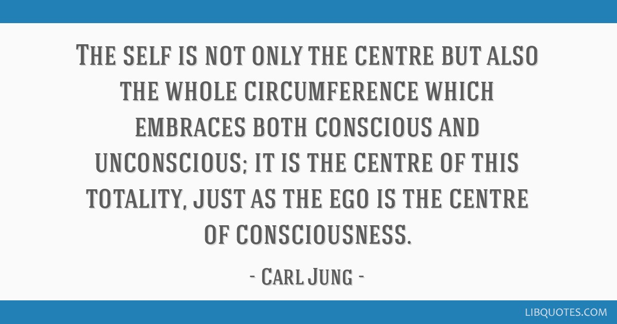 The self is not only the centre but also the whole circumference which embraces both conscious and unconscious; it is the centre of this totality,...
