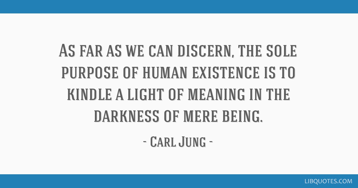 As far as we can discern, the sole purpose of human existence is to kindle a light of meaning in the darkness of mere being.