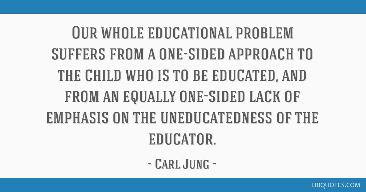 Our whole educational problem suffers from a one-sided approach to the child who is to be educated, and from an equally one-sided lack of emphasis on ...