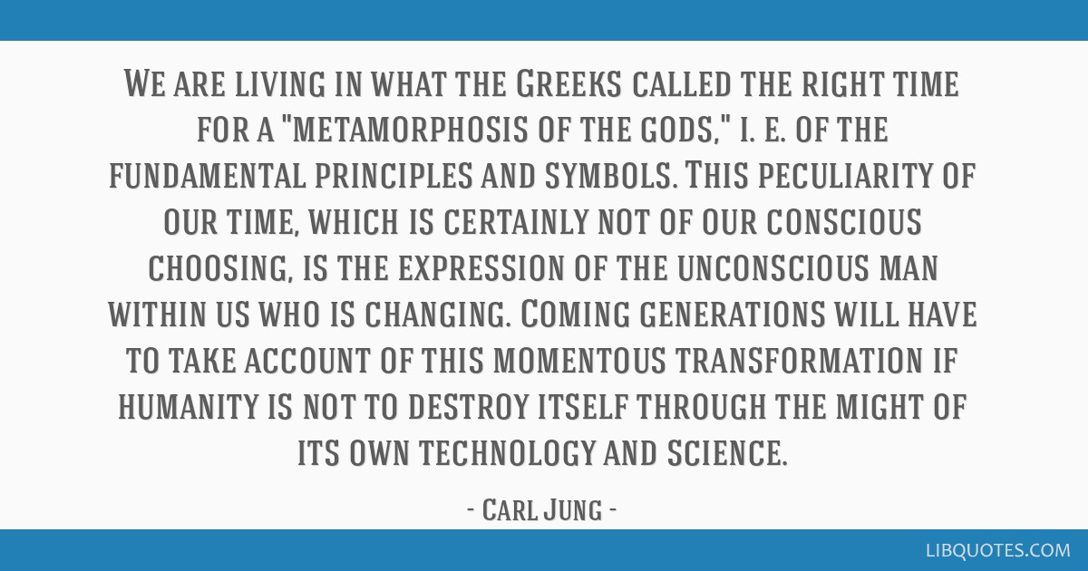 We are living in what the Greeks called the right time for a metamorphosis of the gods, i. e. of the fundamental principles and symbols. This...
