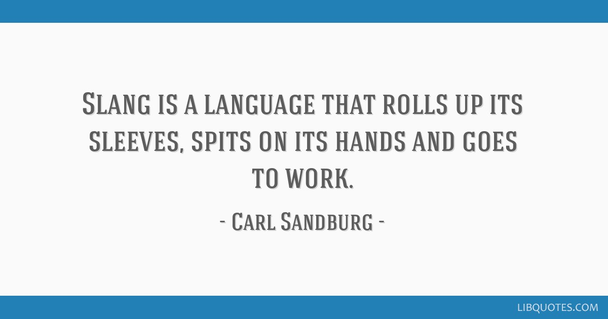 Slang is a language that rolls up its sleeves, spits on its hands and goes to work.