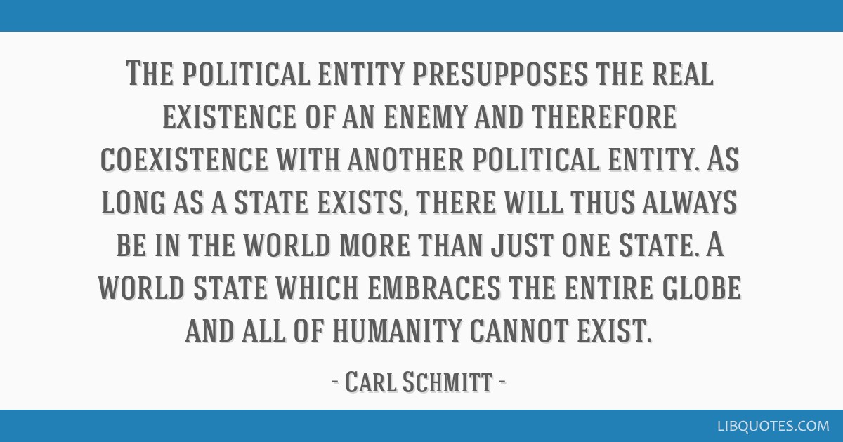 The political entity presupposes the real existence of an enemy and therefore coexistence with another political entity. As long as a state exists,...