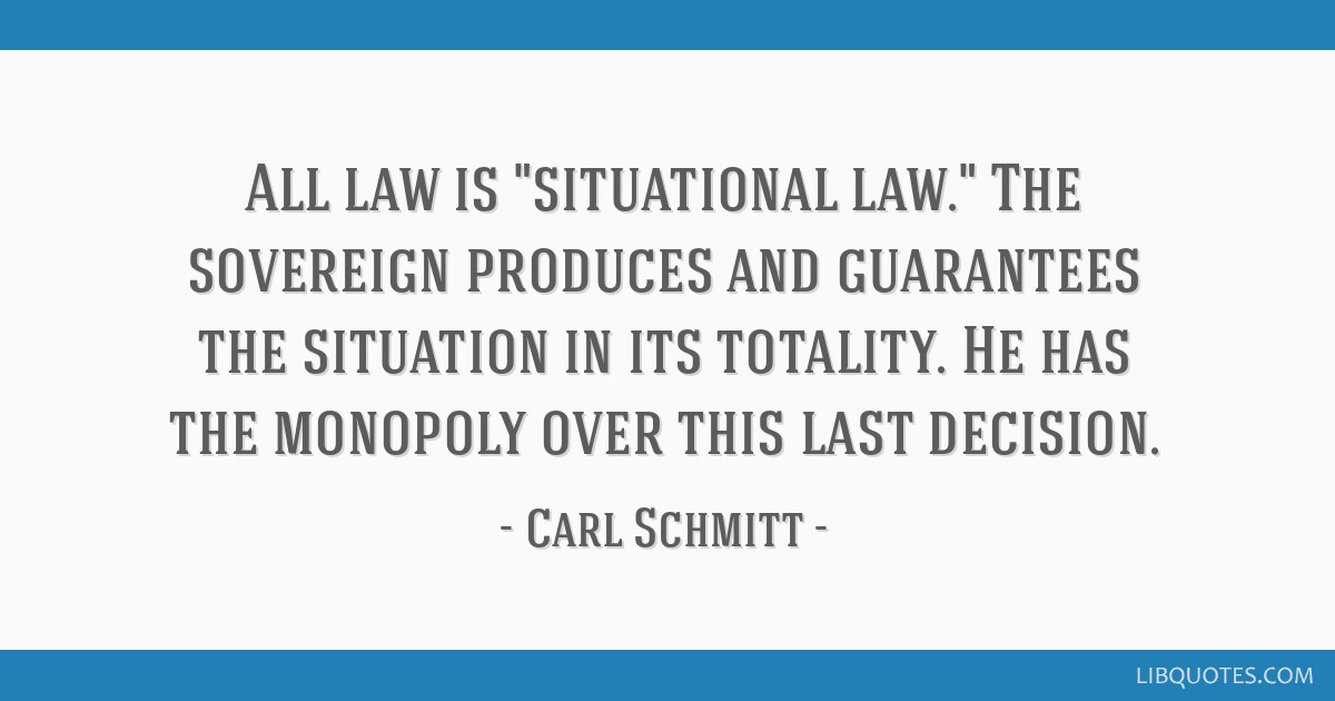 All law is situational law. The sovereign produces and guarantees the situation in its totality. He has the monopoly over this last decision.