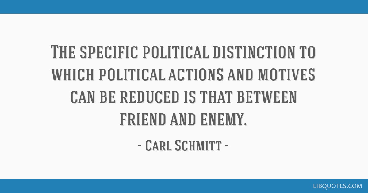 The specific political distinction to which political actions and motives can be reduced is that between friend and enemy.