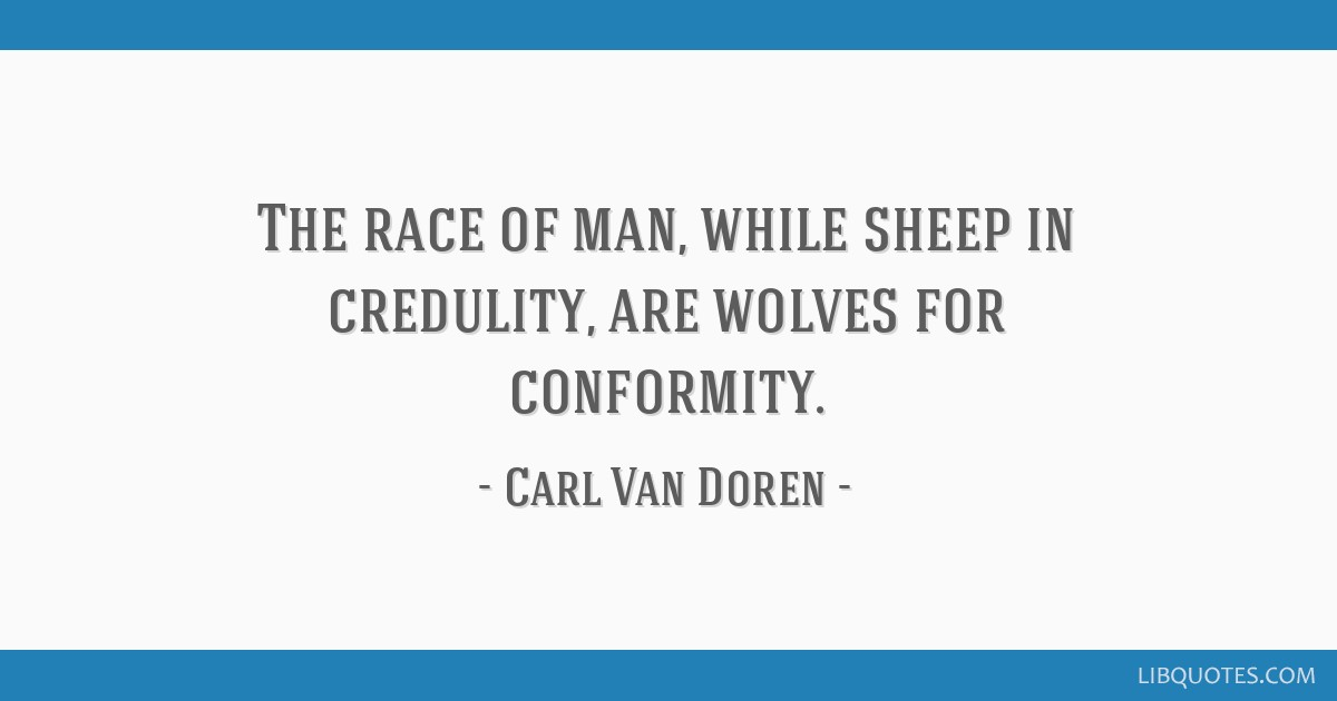 The race of man, while sheep in credulity, are wolves for conformity.