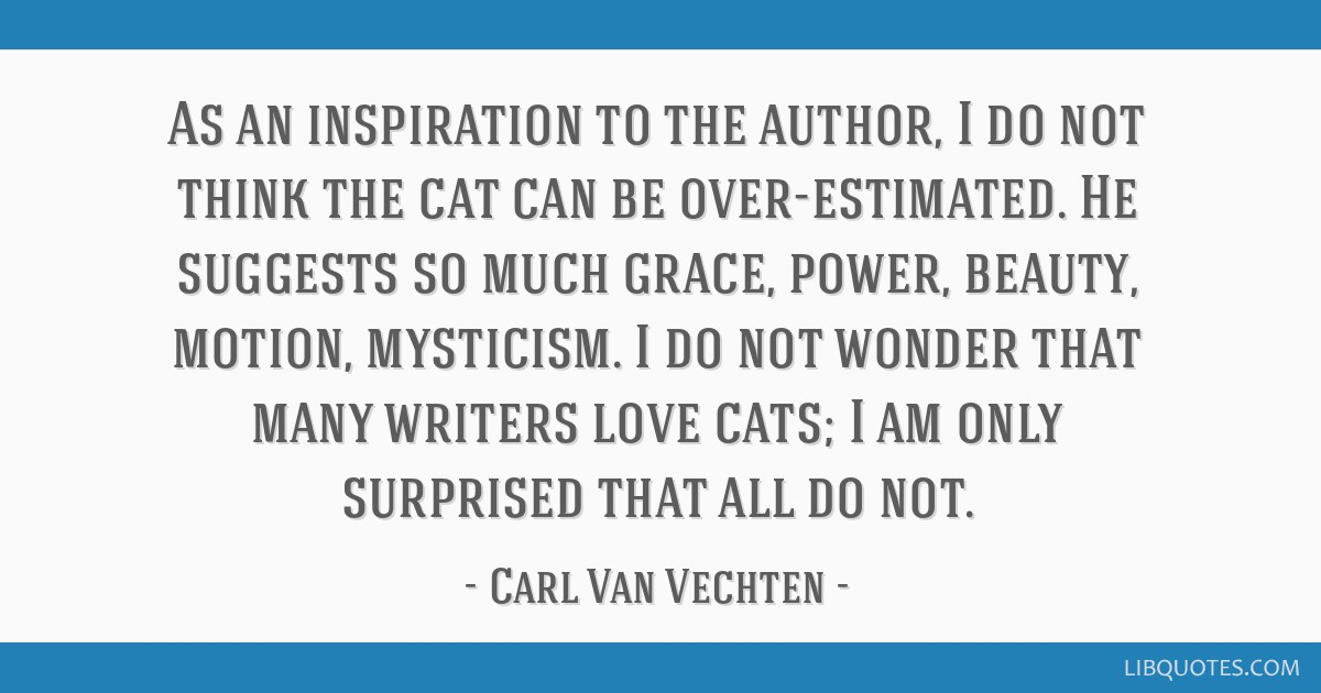 As an inspiration to the author, I do not think the cat can be over-estimated. He suggests so much grace, power, beauty, motion, mysticism. I do not...