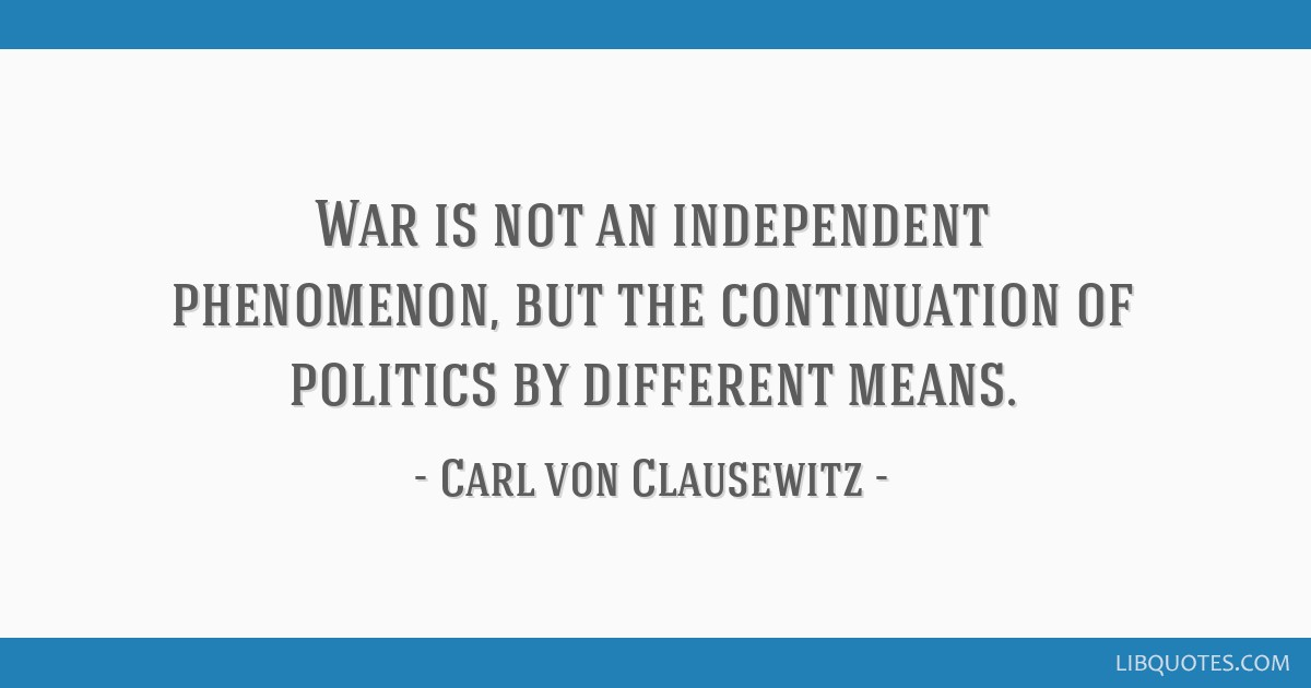 War is not an independent phenomenon, but the continuation of politics by different means.