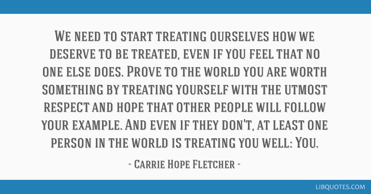 We need to start treating ourselves how we deserve to be treated, even if you feel that no one else does. Prove to the world you are worth something...
