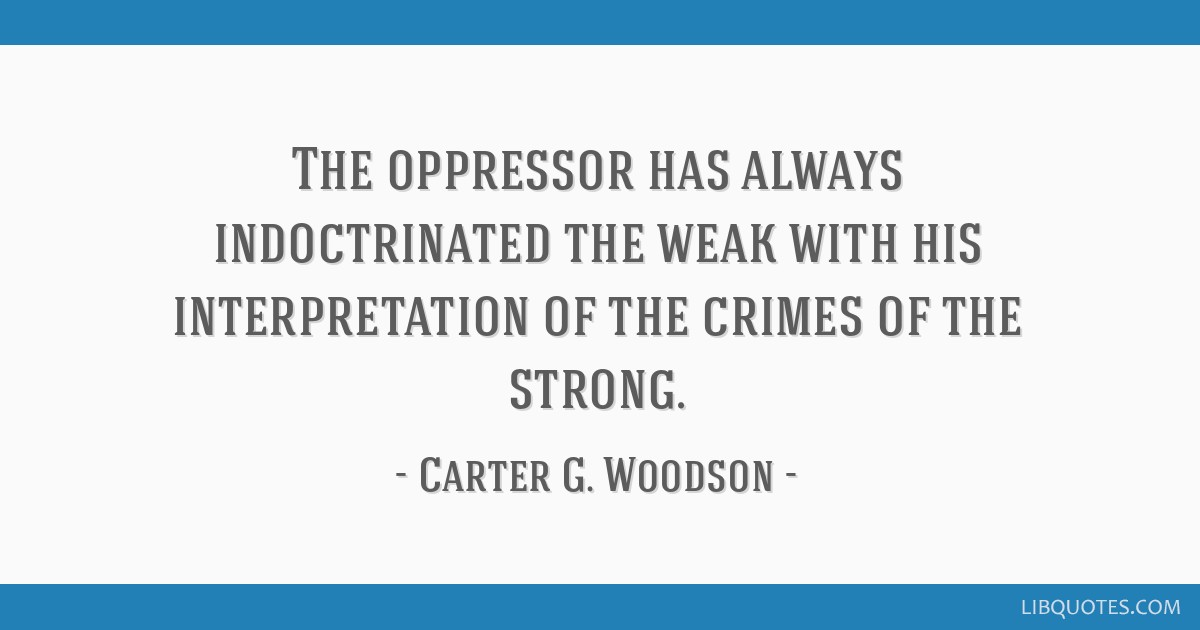 The oppressor has always indoctrinated the weak with his