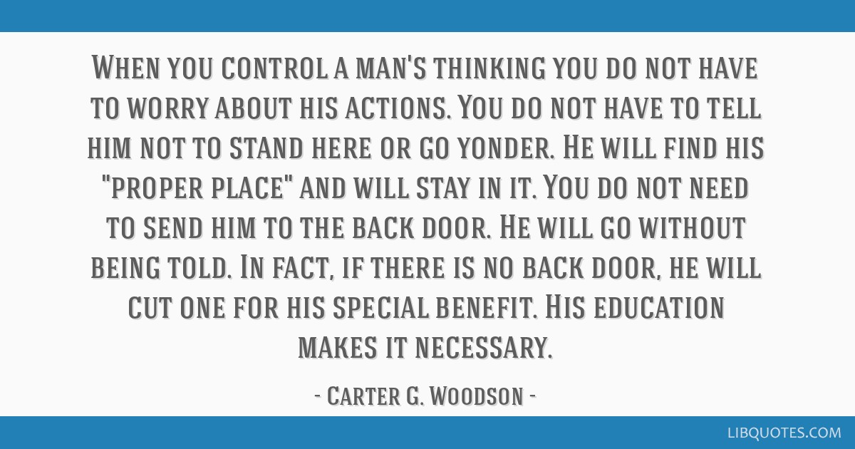 When you control a man's thinking you do not have to worry about his actions. You do not have to tell him not to stand here or go yonder. He will...