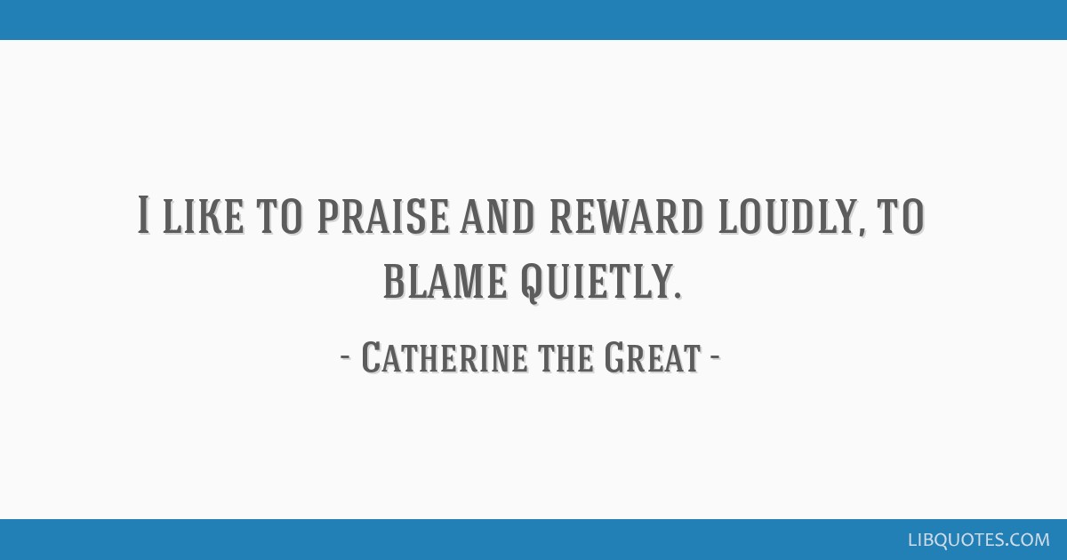I like to praise and reward loudly, to blame quietly.