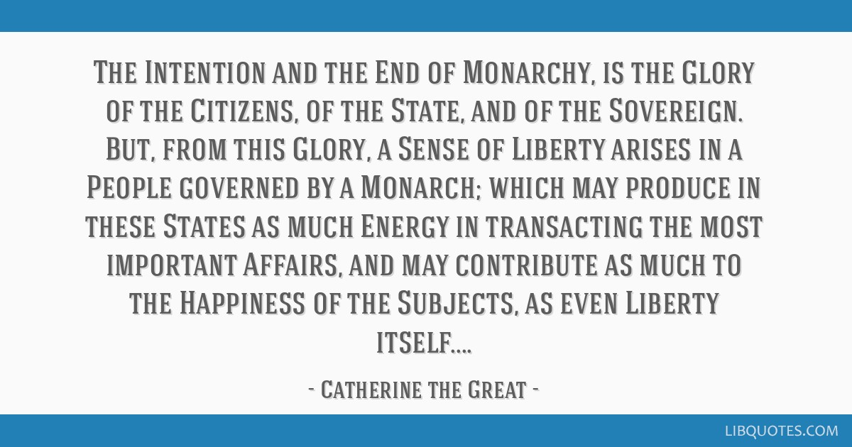 The Intention and the End of Monarchy, is the Glory of the Citizens, of the State, and of the Sovereign. But, from this Glory, a Sense of Liberty...