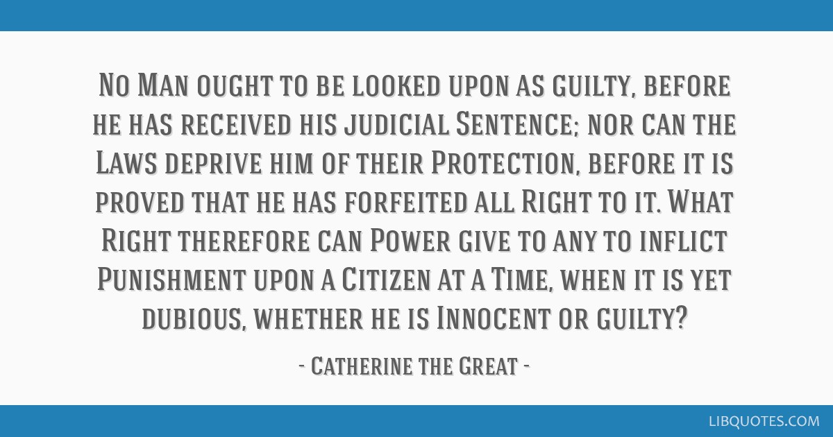 No Man ought to be looked upon as guilty, before he has received his judicial Sentence; nor can the Laws deprive him of their Protection, before it...
