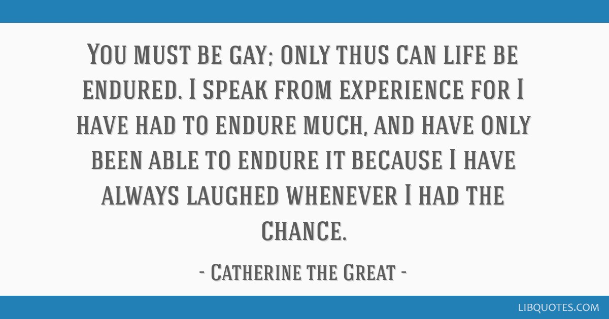 You must be gay; only thus can life be endured. I speak from experience for I have had to endure much, and have only been able to endure it because I ...