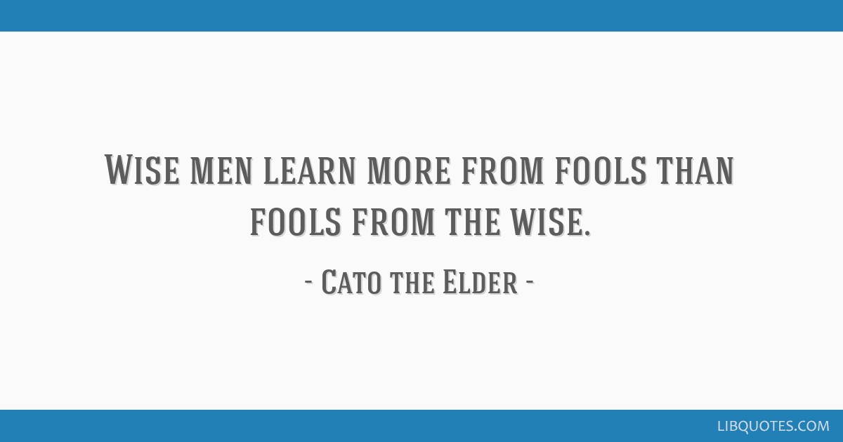 Wise men learn more from fools than fools from the wise.