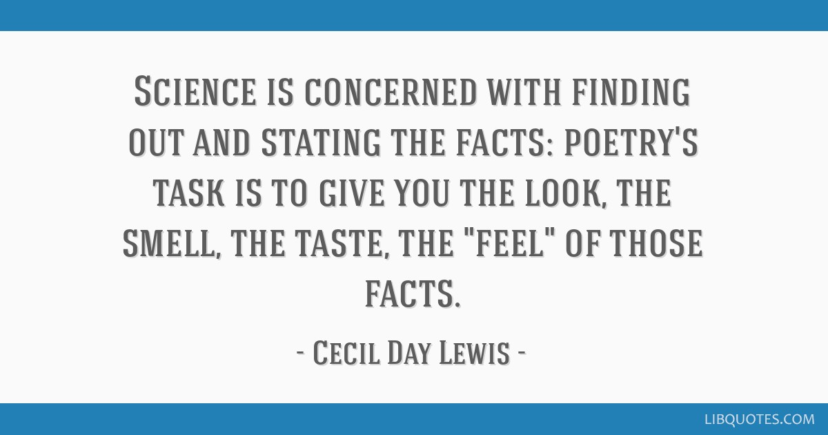 Science is concerned with finding out and stating the facts: poetry's task is to give you the look, the smell, the taste, the feel of those facts.