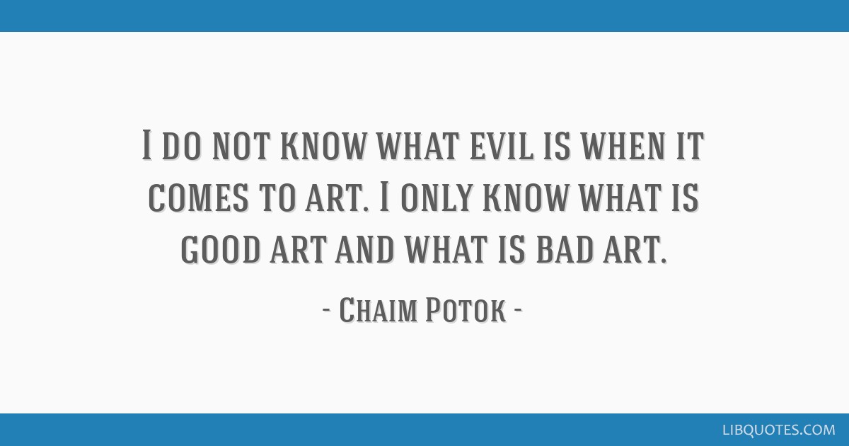 I do not know what evil is when it comes to art. I only know what is good art and what is bad art.
