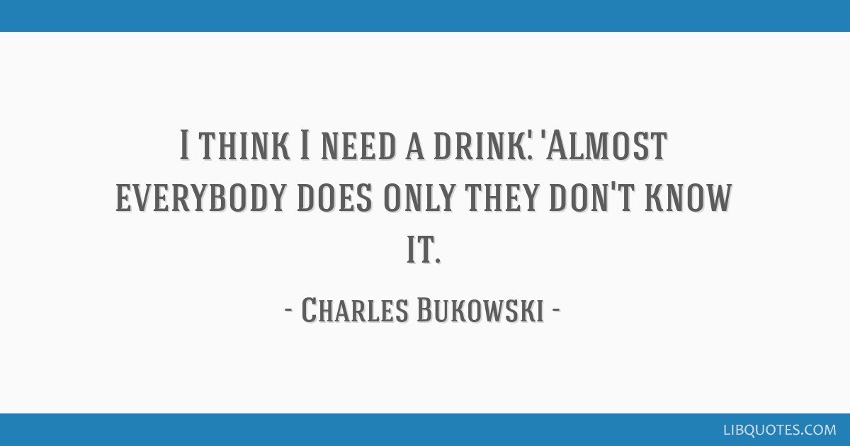 I think I need a drink.\' \'Almost everybody does only they ...